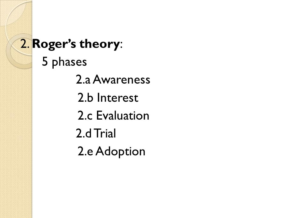 2. Rogers theory: 5 phases 2.a Awareness 2.b Interest 2.c Evaluation 2.d Trial 2.e Adoption