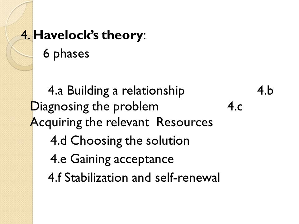 4. Havelocks theory: 6 phases 4.a Building a relationship4.b Diagnosing the problem4.c Acquiring the relevant Resources 4.d Choosing the solution 4.e