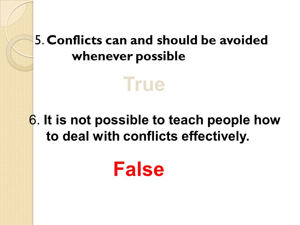 5. Conflicts can and should be avoided whenever possible True 6. It is not possible to teach people how to deal with conflicts effectively. False