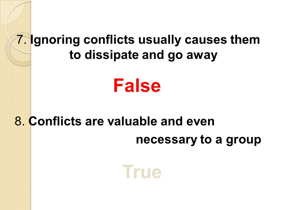 7. Ignoring conflicts usually causes them to dissipate and go away False 8. Conflicts are valuable and even necessary to a group True