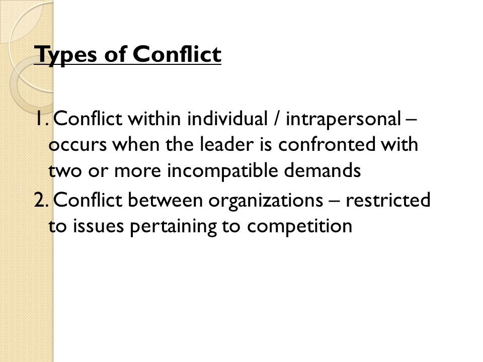 Types of Conflict 1. Conflict within individual / intrapersonal – occurs when the leader is confronted with two or more incompatible demands 2. Confli