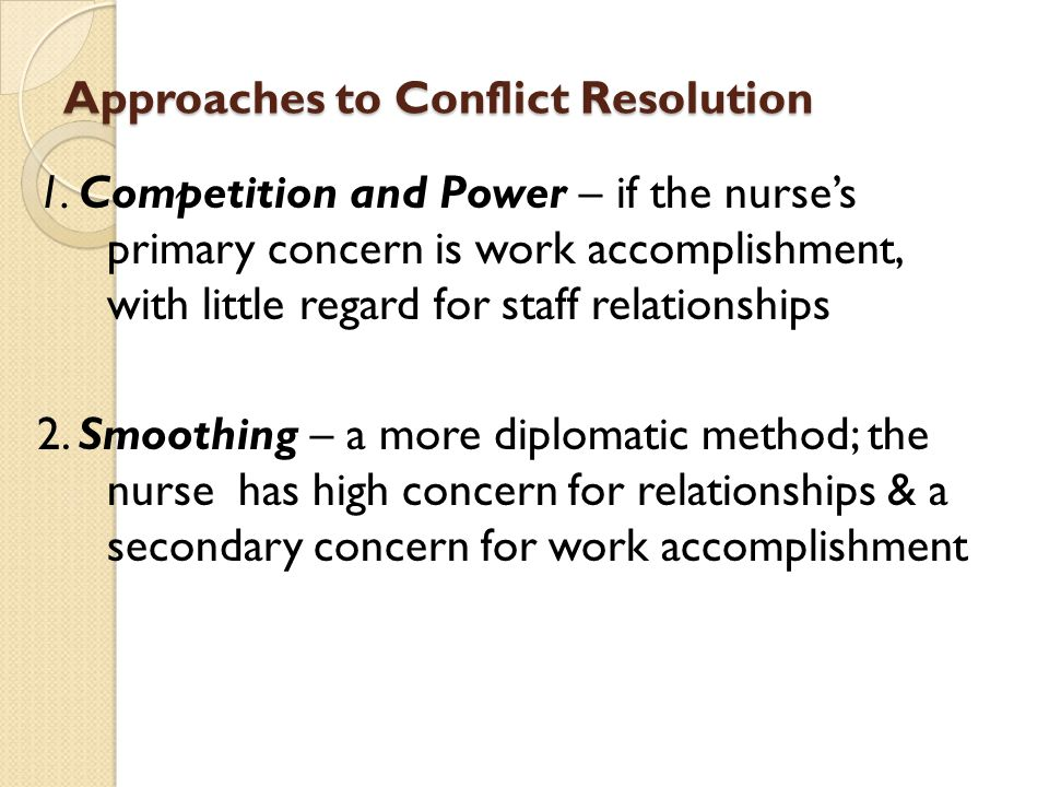Approaches to Conflict Resolution 1. Competition and Power – if the nurses primary concern is work accomplishment, with little regard for staff relati