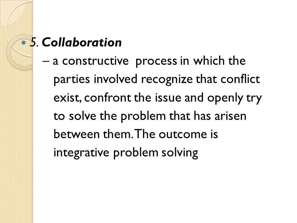 5. Collaboration – a constructive process in which the parties involved recognize that conflict exist, confront the issue and openly try to solve the
