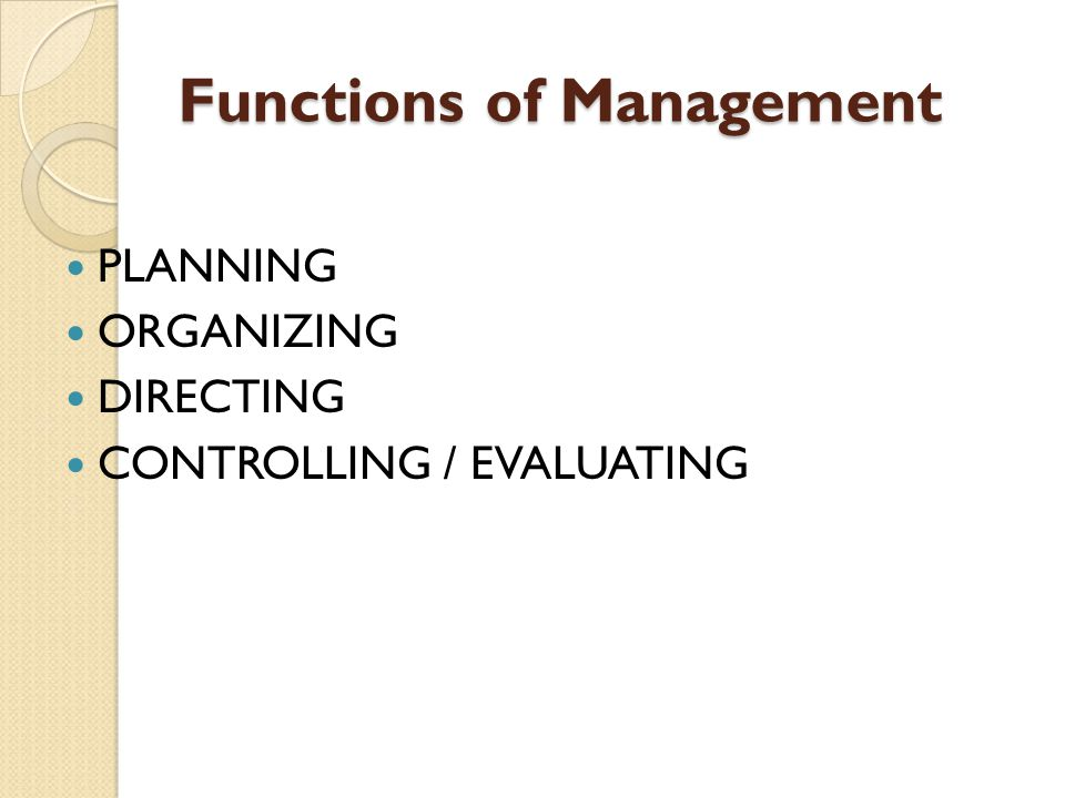 Functions of Management PLANNING ORGANIZING DIRECTING CONTROLLING / EVALUATING