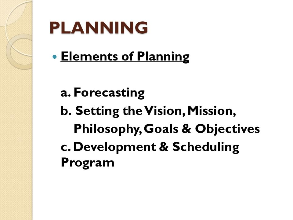 PLANNING Elements of Planning a. Forecasting b. Setting the Vision, Mission, Philosophy, Goals & Objectives c. Development & Scheduling Program