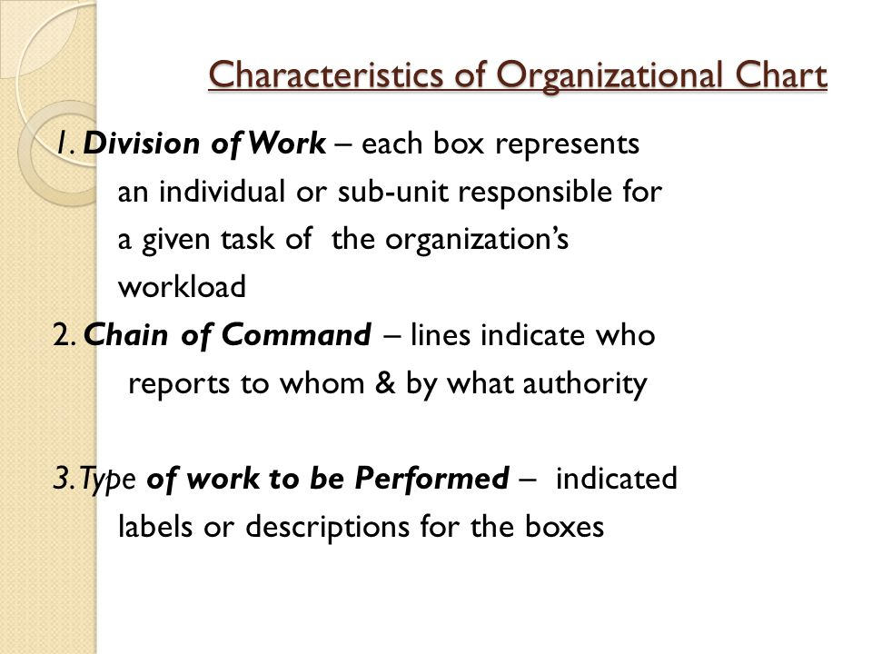 Characteristics of Organizational Chart 1. Division of Work – each box represents an individual or sub-unit responsible for a given task of the organi