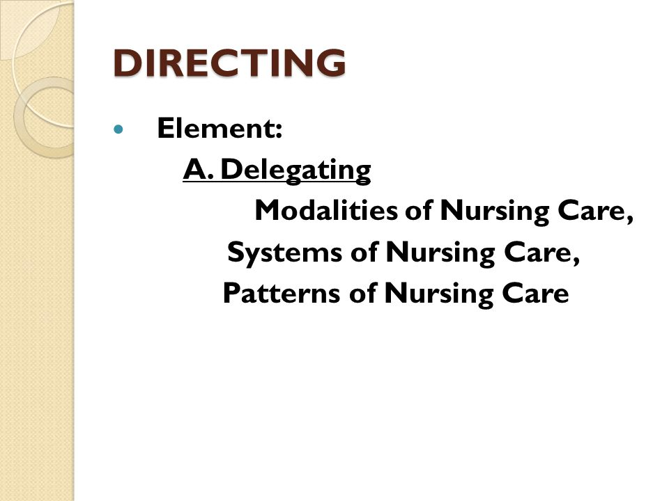DIRECTING Element: A. Delegating Modalities of Nursing Care, Systems of Nursing Care, Patterns of Nursing Care