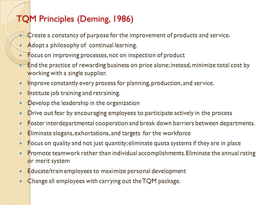 TQM Principles (Deming, 1986) Create a constancy of purpose for the improvement of products and service. Adopt a philosophy of continual learning. Foc