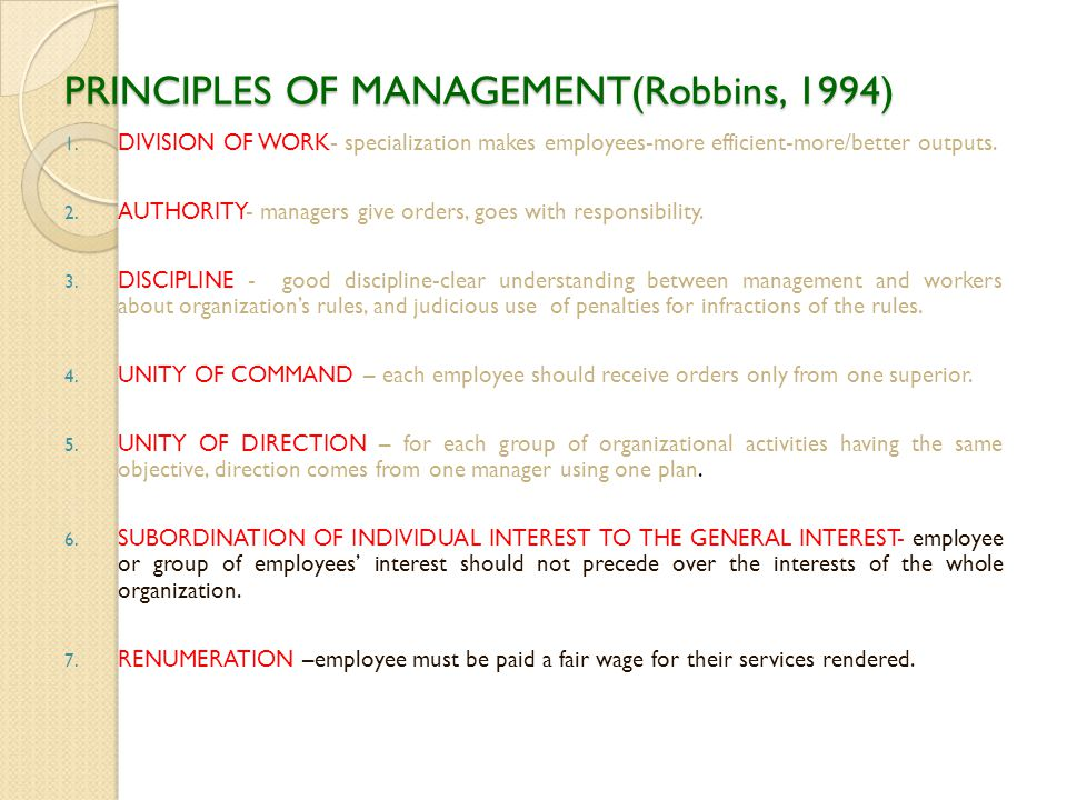 PRINCIPLES OF MANAGEMENT(Robbins, 1994) 1. DIVISION OF WORK- specialization makes employees-more efficient-more/better outputs. 2. AUTHORITY- managers
