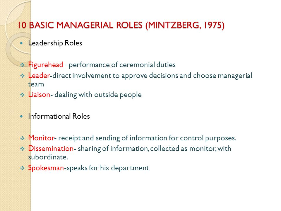 10 BASIC MANAGERIAL ROLES (MINTZBERG, 1975) Leadership Roles Figurehead –performance of ceremonial duties Leader-direct involvement to approve decisio