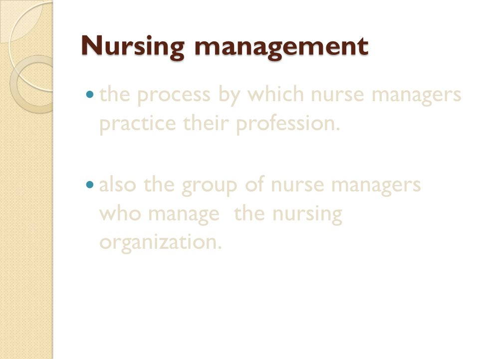 Nursing management the process by which nurse managers practice their profession. also the group of nurse managers who manage the nursing organization