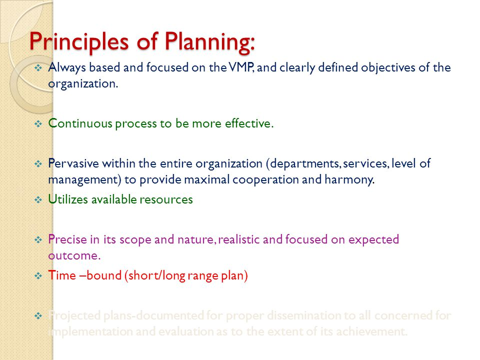 Principles of Planning: Always based and focused on the VMP, and clearly defined objectives of the organization. Continuous process to be more effecti