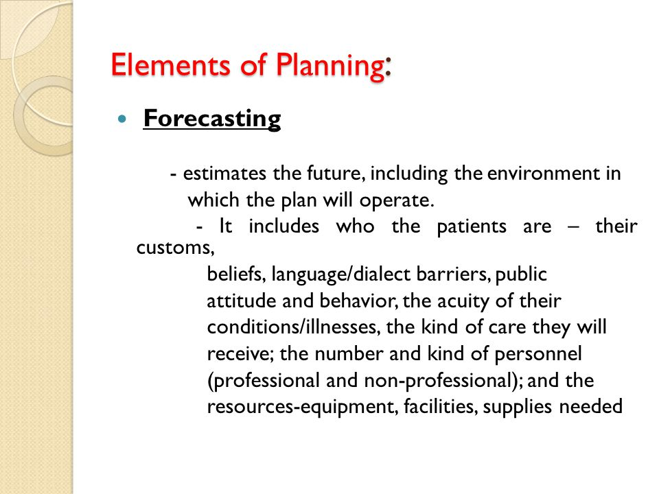 Elements of Planning : Forecasting - estimates the future, including the environment in which the plan will operate. - It includes who the patients ar