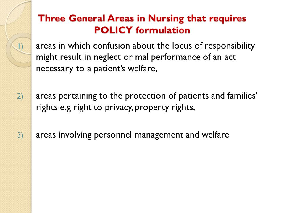 Three General Areas in Nursing that requires POLICY formulation 1) areas in which confusion about the locus of responsibility might result in neglect