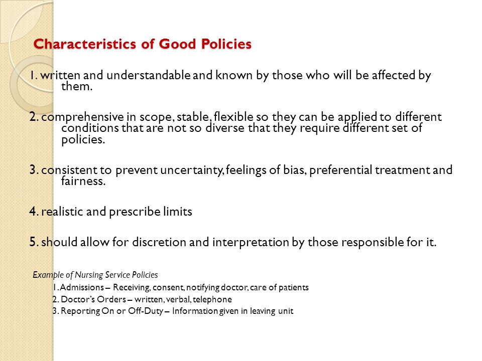 Characteristics of Good Policies 1. written and understandable and known by those who will be affected by them. 2. comprehensive in scope, stable, fle