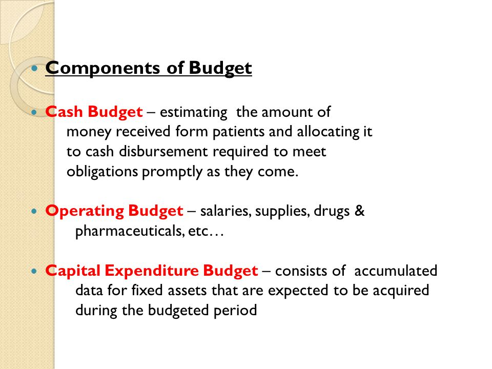 Components of Budget Cash Budget – estimating the amount of money received form patients and allocating it to cash disbursement required to meet oblig