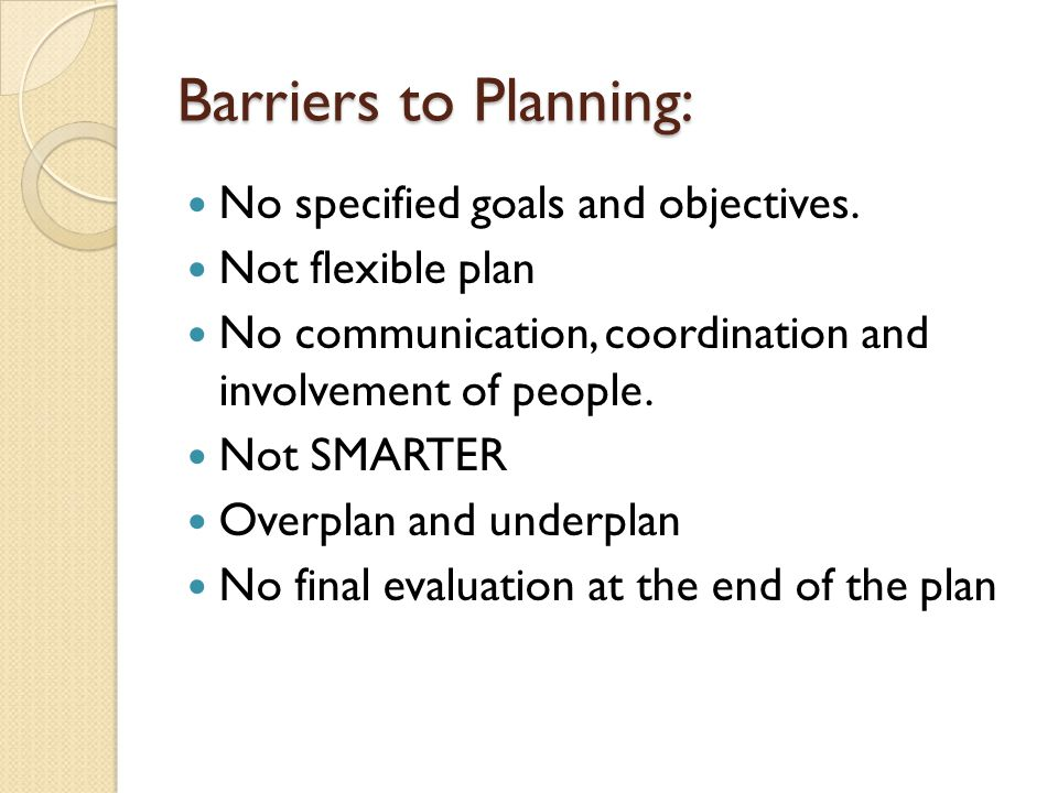 Barriers to Planning: No specified goals and objectives. Not flexible plan No communication, coordination and involvement of people. Not SMARTER Overp