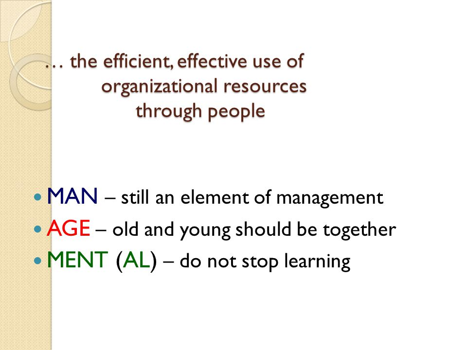 … the efficient, effective use of organizational resources through people MAN – still an element of management AGE – old and young should be together