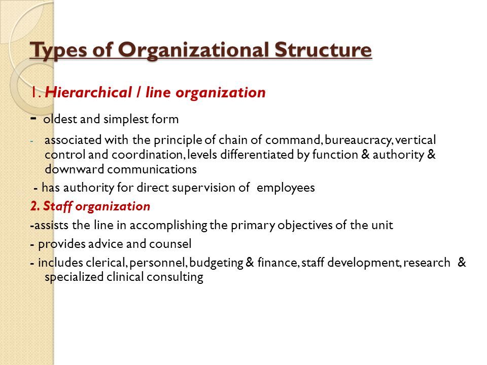 Types of Organizational Structure 1. Hierarchical / line organization - oldest and simplest form - associated with the principle of chain of command,