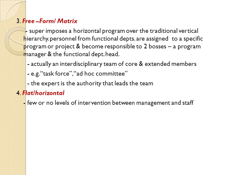 3. Free –Form/ Matrix - super imposes a horizontal program over the traditional vertical hierarchy. personnel from functional depts. are assigned to a