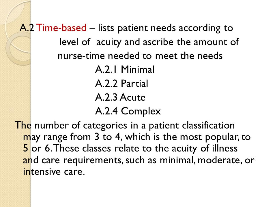 A.2 Time-based – lists patient needs according to level of acuity and ascribe the amount of nurse-time needed to meet the needs A.2.1 Minimal A.2.2 Pa