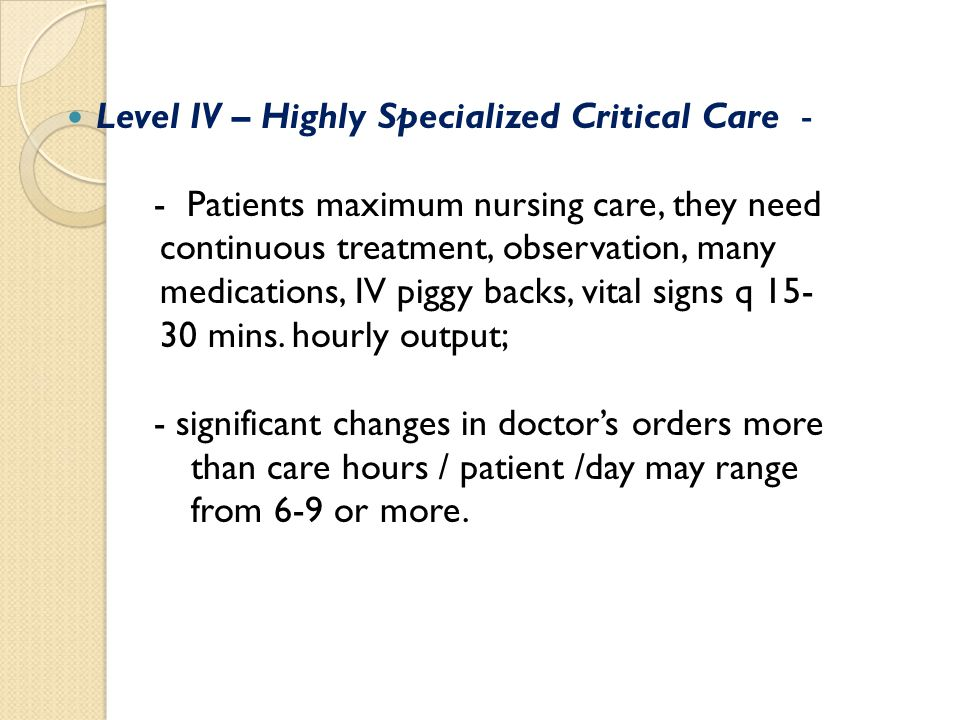 Level IV – Highly Specialized Critical Care - - Patients maximum nursing care, they need continuous treatment, observation, many medications, IV piggy