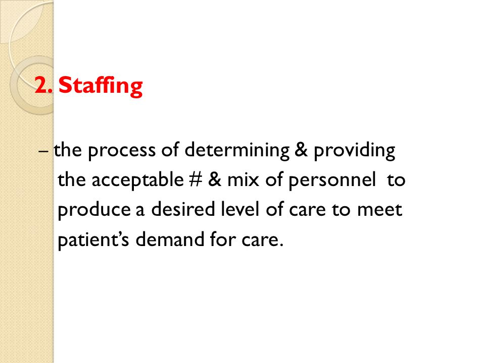 2. Staffing – the process of determining & providing the acceptable # & mix of personnel to produce a desired level of care to meet patients demand fo