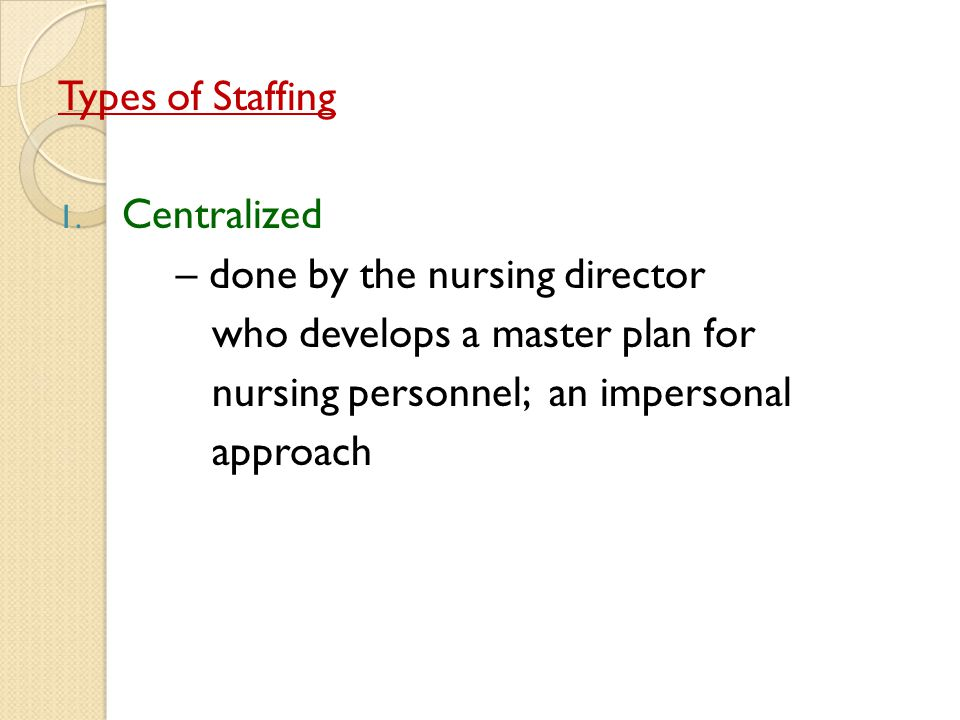 Types of Staffing 1. Centralized – done by the nursing director who develops a master plan for nursing personnel; an impersonal approach