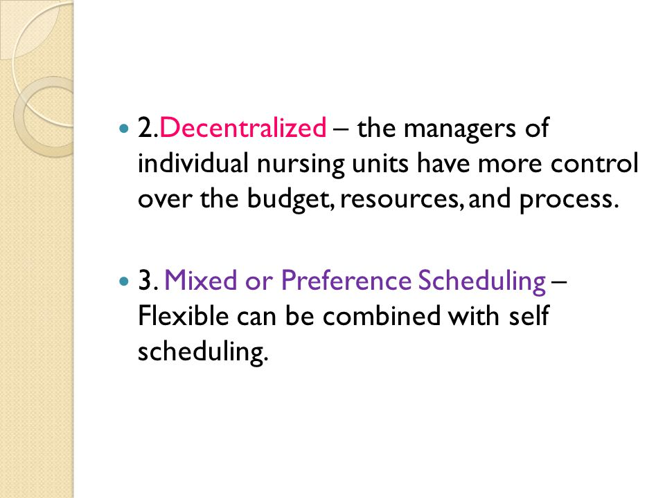 2.Decentralized – the managers of individual nursing units have more control over the budget, resources, and process. 3. Mixed or Preference Schedulin