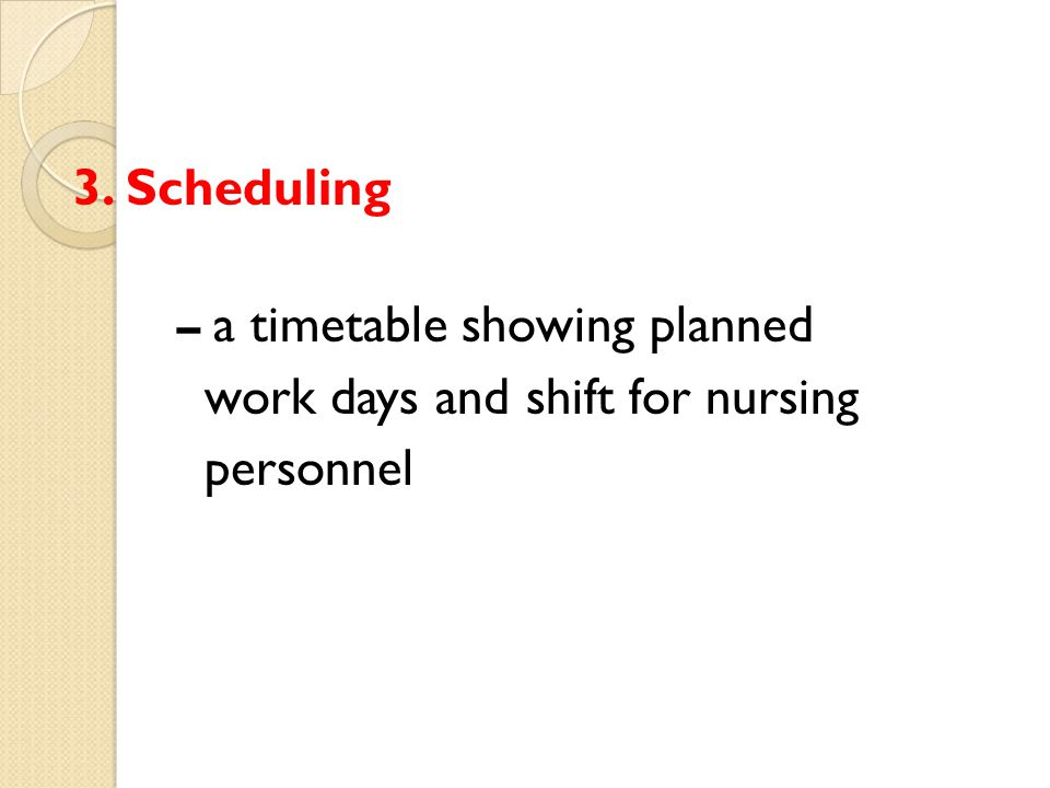 3. Scheduling – a timetable showing planned work days and shift for nursing personnel