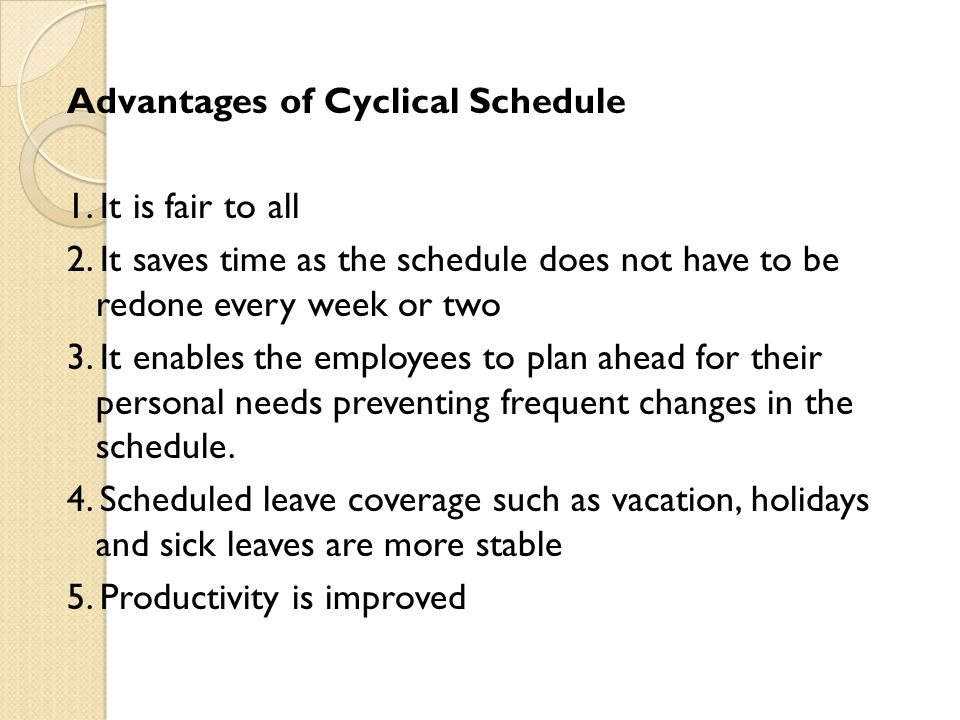 Advantages of Cyclical Schedule 1. It is fair to all 2. It saves time as the schedule does not have to be redone every week or two 3. It enables the e