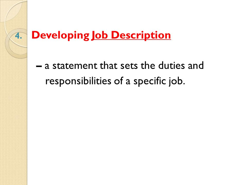 4. Developing Job Description – a statement that sets the duties and responsibilities of a specific job.