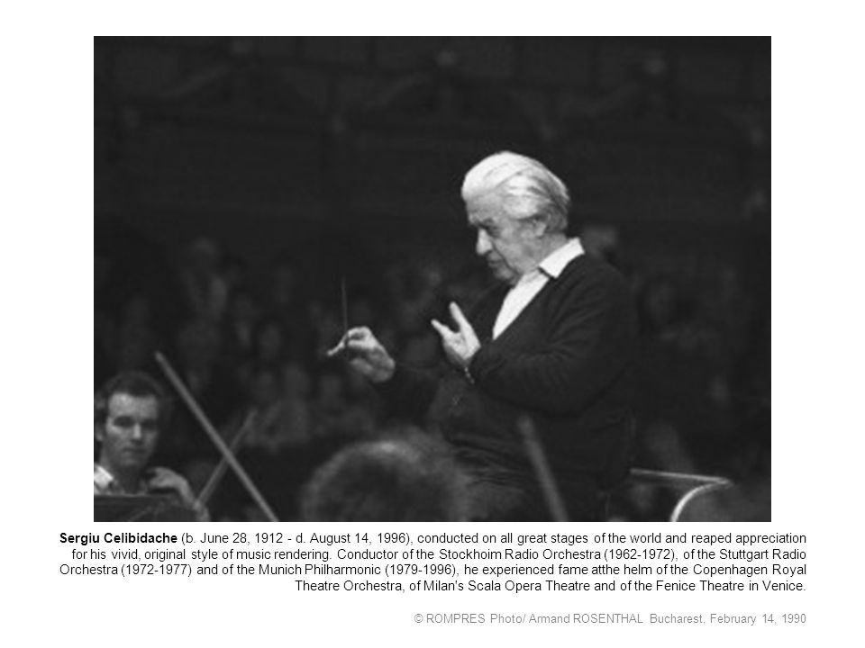 Sergiu Celibidache (b. June 28, 1912 - d. August 14, 1996), conducted on all great stages of the world and reaped appreciation for his vivid, original
