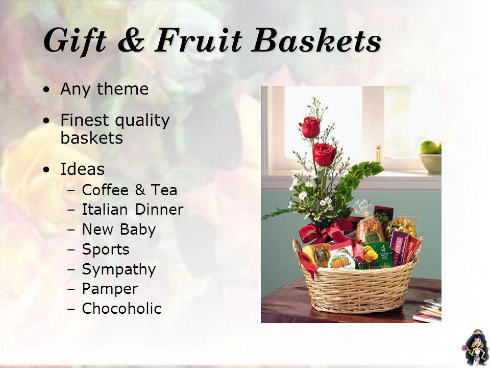 Gift & Fruit Baskets Any theme Finest quality baskets Ideas –Coffee & Tea –Italian Dinner –New Baby –Sports –Sympathy –Pamper –Chocoholic