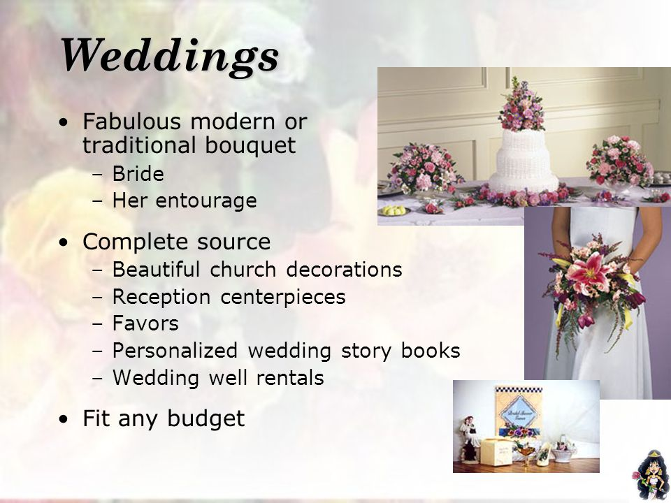 Weddings Fabulous modern or traditional bouquet –Bride –Her entourage Complete source –Beautiful church decorations –Reception centerpieces –Favors –Personalized wedding story books –Wedding well rentals Fit any budget