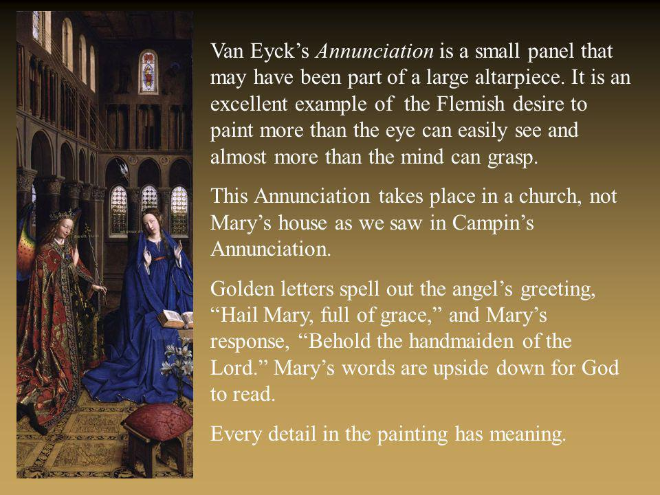 Van Eycks Annunciation is a small panel that may have been part of a large altarpiece. It is an excellent example of the Flemish desire to paint more