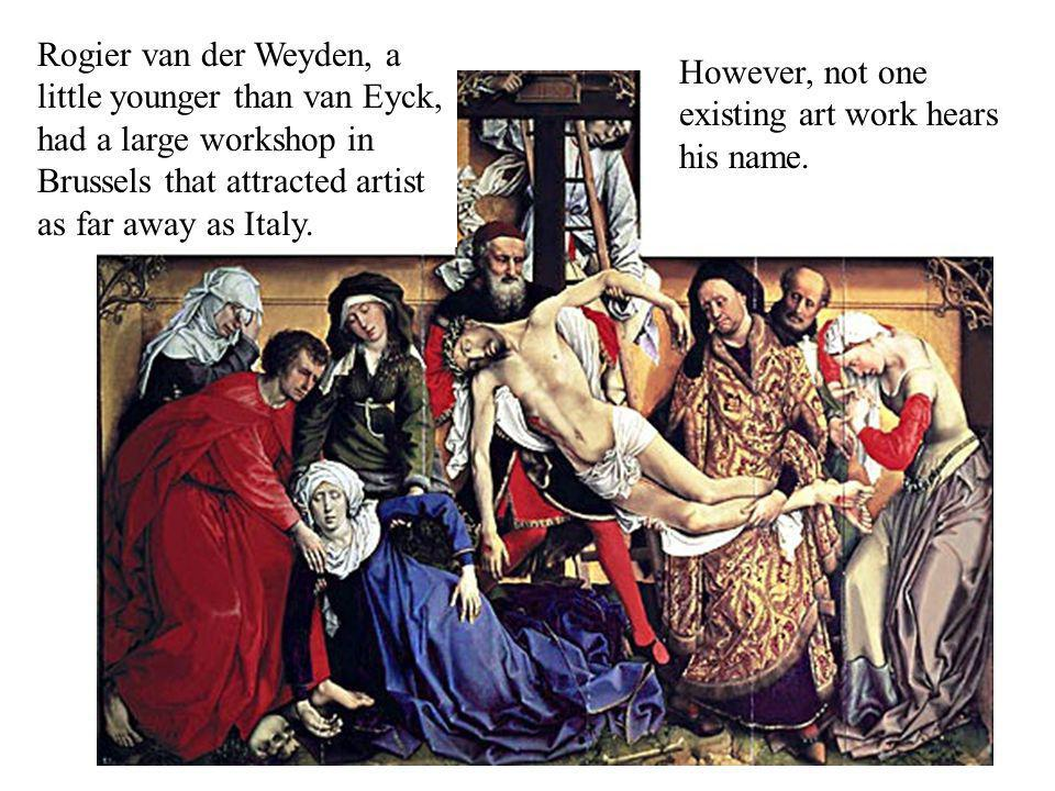 Rogier van der Weyden, a little younger than van Eyck, had a large workshop in Brussels that attracted artist as far away as Italy. However, not one e