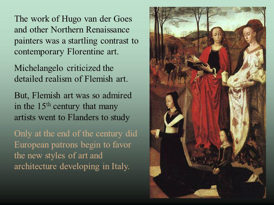 The work of Hugo van der Goes and other Northern Renaissance painters was a startling contrast to contemporary Florentine art. Michelangelo criticized