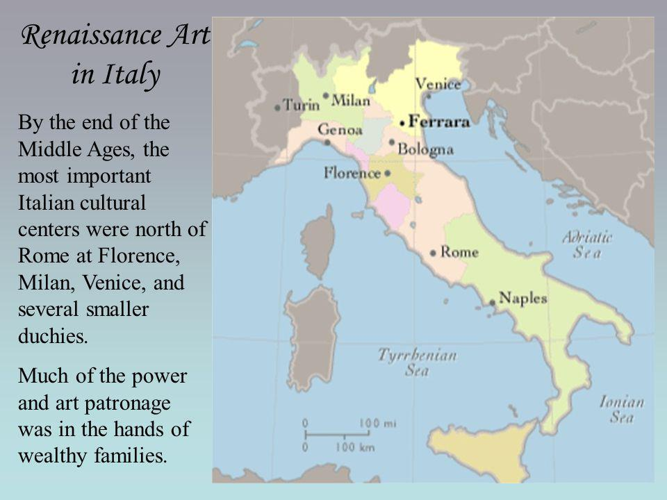 Renaissance Art in Italy By the end of the Middle Ages, the most important Italian cultural centers were north of Rome at Florence, Milan, Venice, and