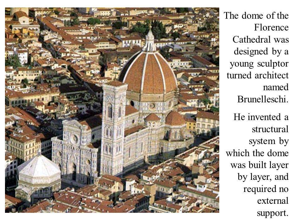 The dome of the Florence Cathedral was designed by a young sculptor turned architect named Brunelleschi. He invented a structural system by which the