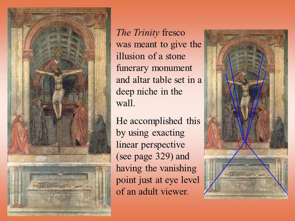 The Trinity fresco was meant to give the illusion of a stone funerary monument and altar table set in a deep niche in the wall. He accomplished this b