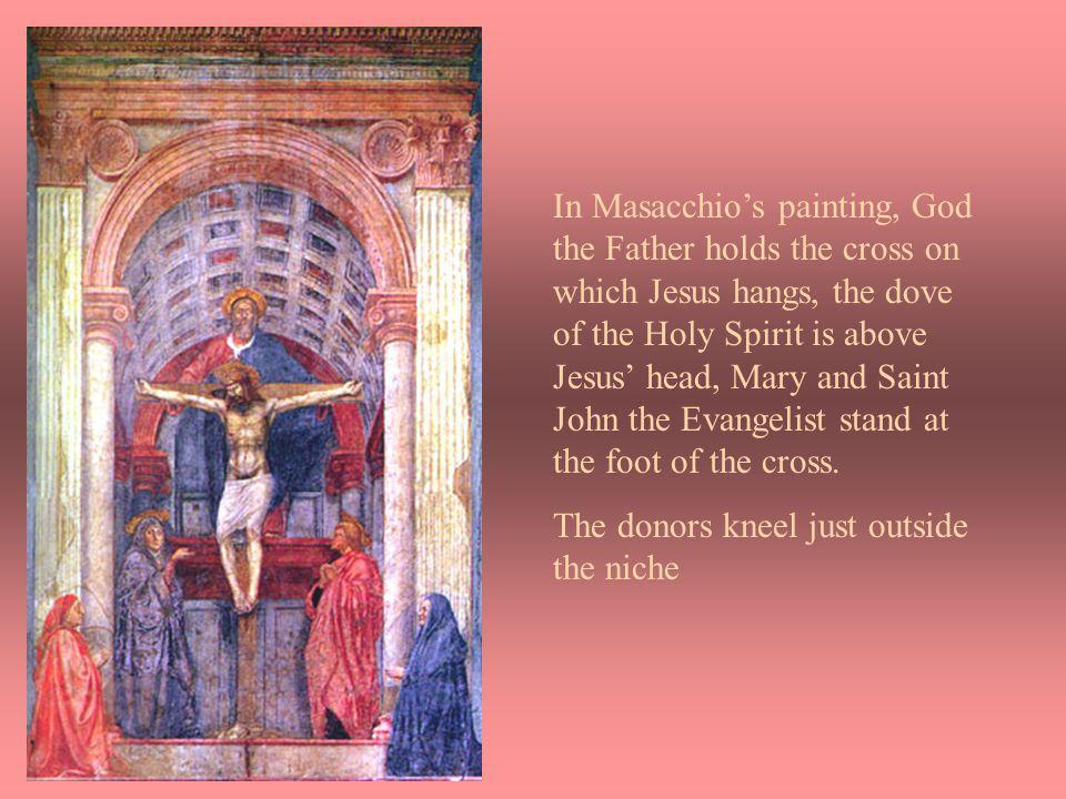 In Masacchios painting, God the Father holds the cross on which Jesus hangs, the dove of the Holy Spirit is above Jesus head, Mary and Saint John the