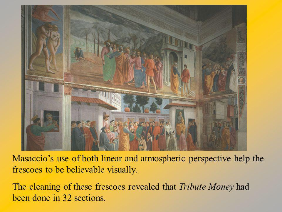 Masaccios use of both linear and atmospheric perspective help the frescoes to be believable visually. The cleaning of these frescoes revealed that Tri