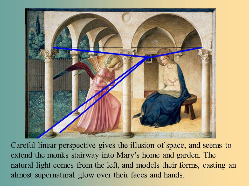Careful linear perspective gives the illusion of space, and seems to extend the monks stairway into Marys home and garden. The natural light comes fro