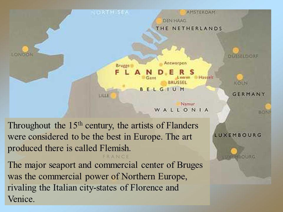 Throughout the 15 th century, the artists of Flanders were considered to be the best in Europe. The art produced there is called Flemish. The major se