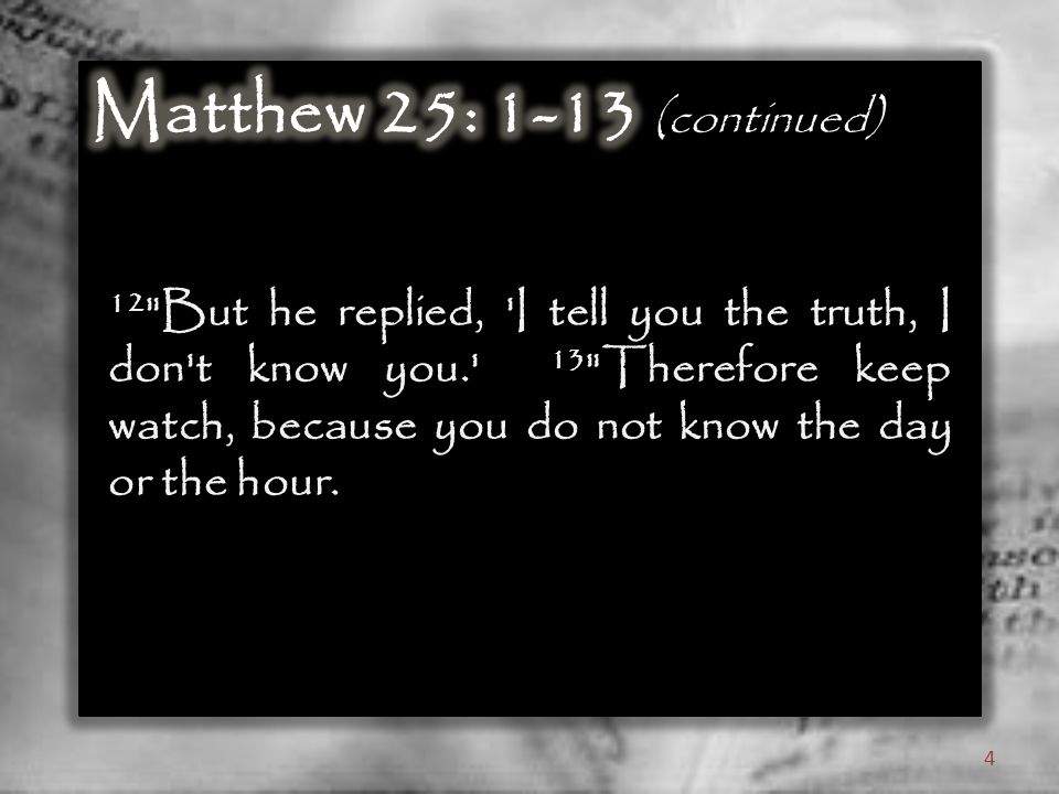 12 But he replied, I tell you the truth, I don t know you. 13 Therefore keep watch, because you do not know the day or the hour.