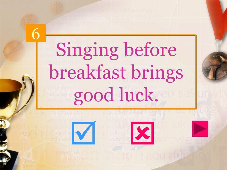 Singing before breakfast brings good luck. 6