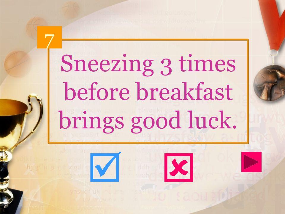 Sneezing 3 times before breakfast brings good luck. 7