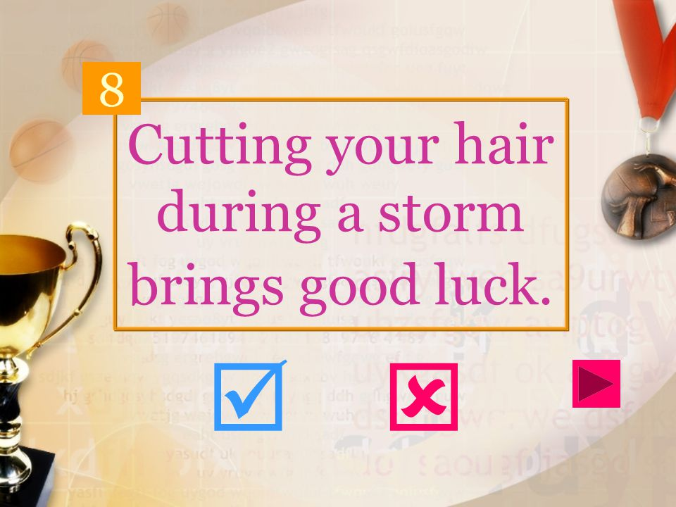 Cutting your hair during a storm brings good luck. 8