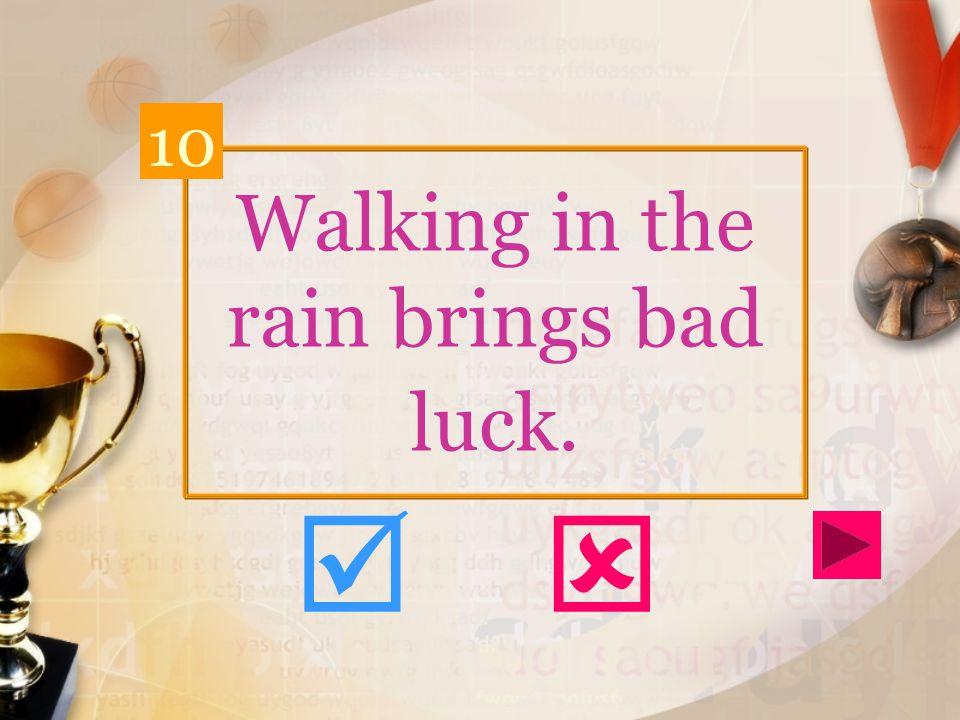 Walking in the rain brings bad luck. 10